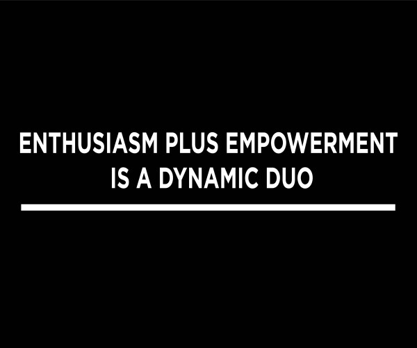 Enthusiasm Plus Empowerment is a Dynamic Duo